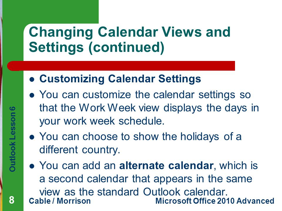 Outlook Lesson 6 Cable / MorrisonMicrosoft Office 2010 Advanced Changing Calendar Views and Settings (continued) Customizing Calendar Settings You can customize the calendar settings so that the Work Week view displays the days in your work week schedule.