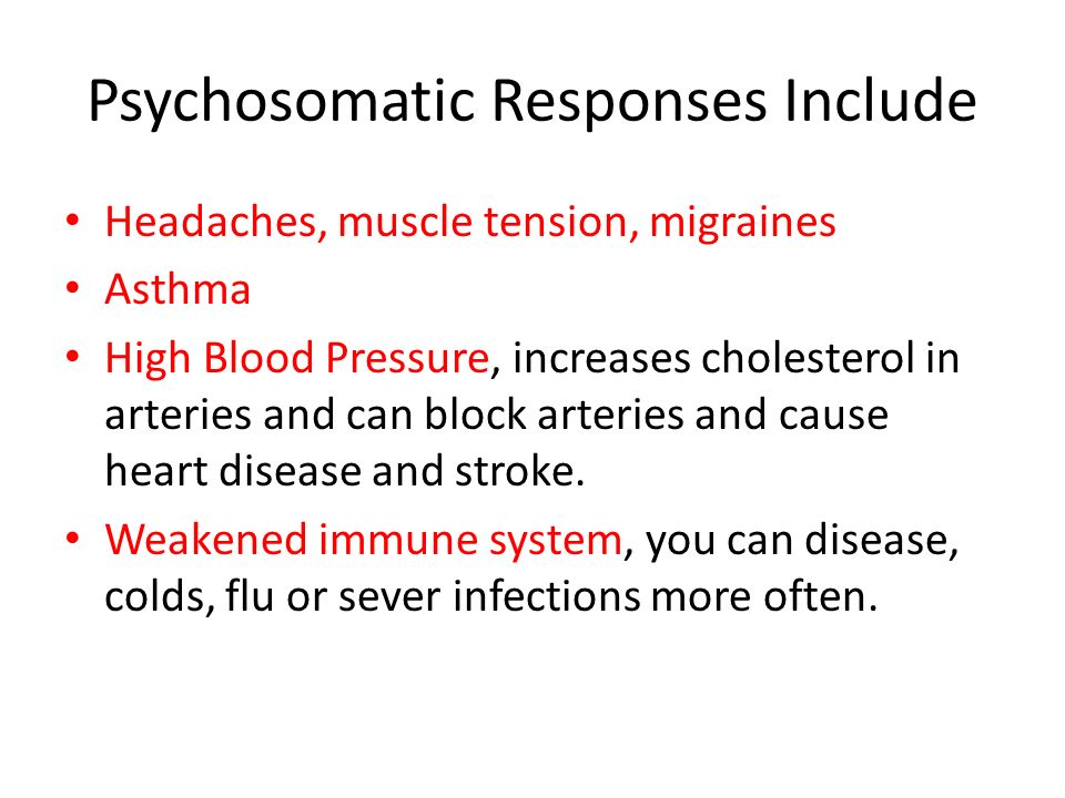 Psychosomatic Response This is a physical reaction that results from stress rather than an injury or illness.