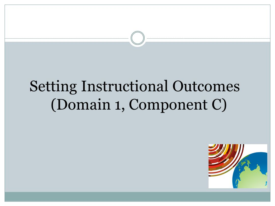 Setting Instructional Outcomes (Domain 1, Component C)