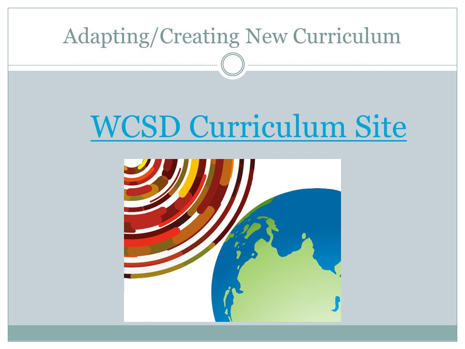 Adapting/Creating New Curriculum WCSD Curriculum Site