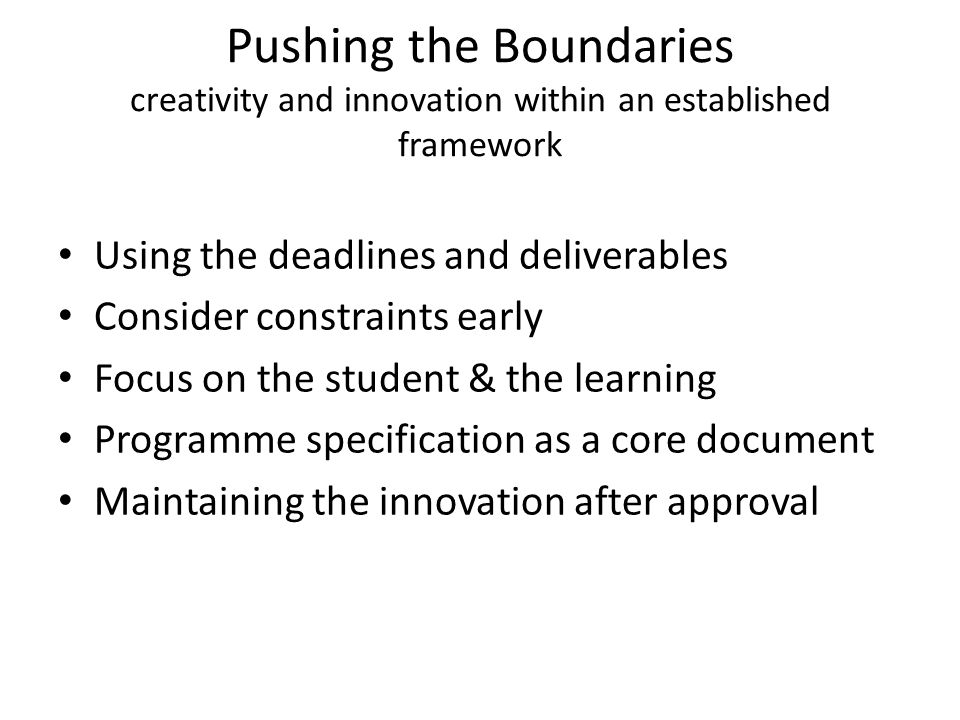 Pushing the Boundaries creativity and innovation within an established framework Using the deadlines and deliverables Consider constraints early Focus on the student & the learning Programme specification as a core document Maintaining the innovation after approval