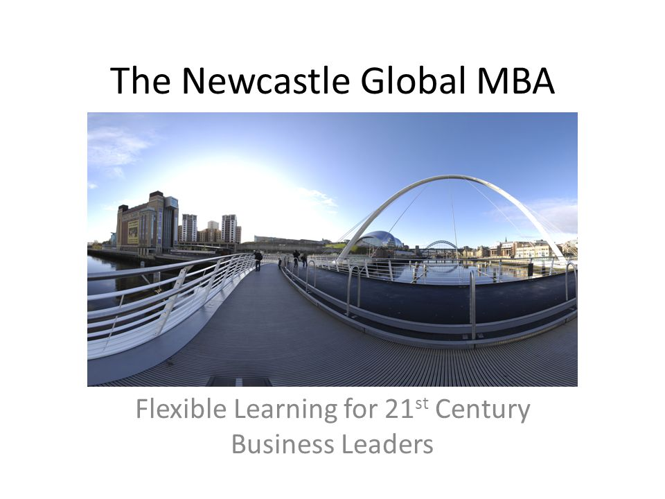 The Newcastle Global MBA Flexible Learning for 21 st Century Business Leaders