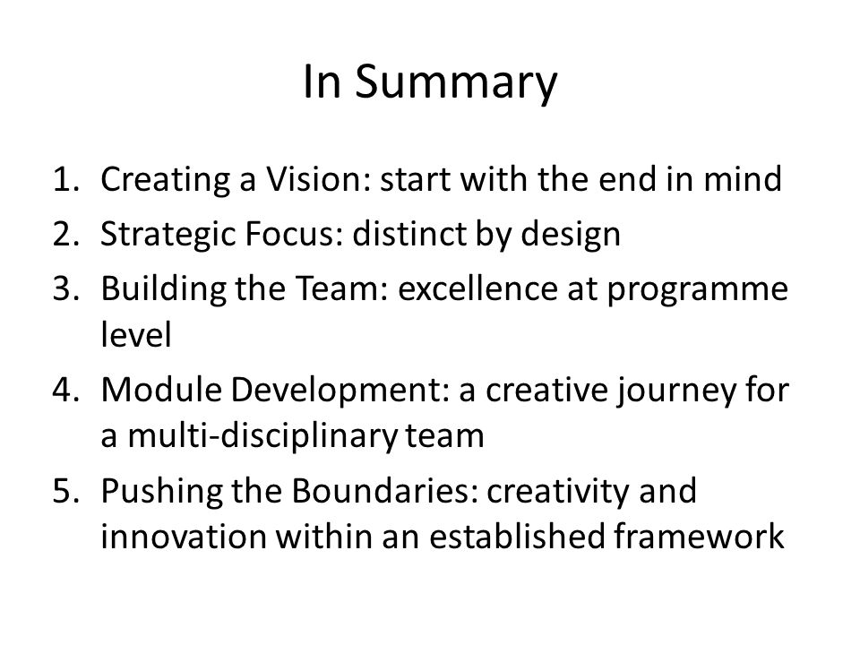 In Summary 1.Creating a Vision: start with the end in mind 2.Strategic Focus: distinct by design 3.Building the Team: excellence at programme level 4.Module Development: a creative journey for a multi-disciplinary team 5.Pushing the Boundaries: creativity and innovation within an established framework