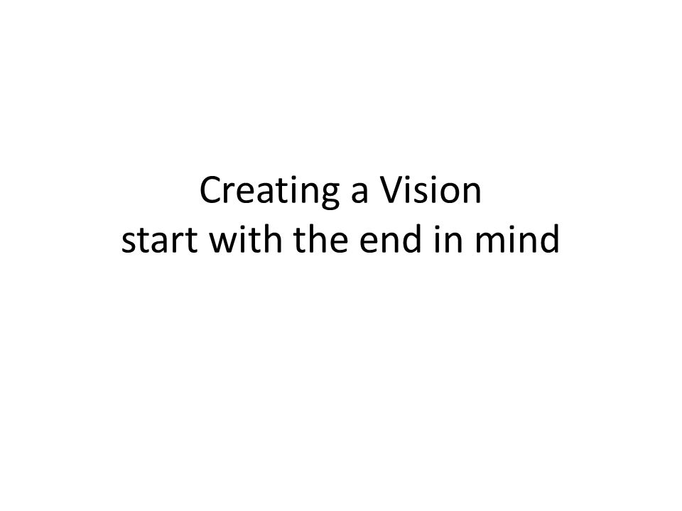 Creating a Vision start with the end in mind