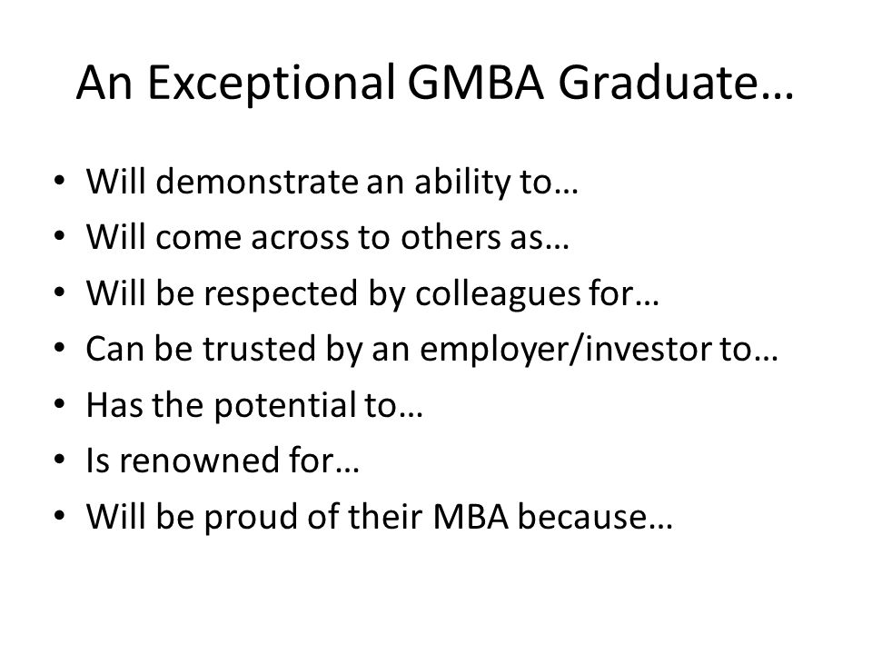 An Exceptional GMBA Graduate… Will demonstrate an ability to… Will come across to others as… Will be respected by colleagues for… Can be trusted by an employer/investor to… Has the potential to… Is renowned for… Will be proud of their MBA because…