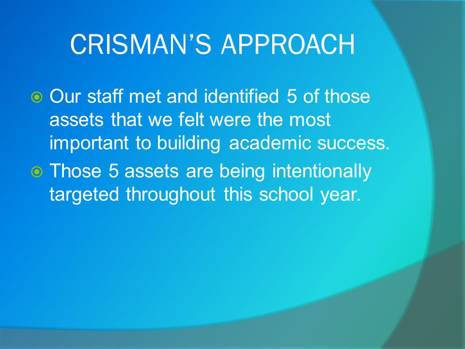CRISMAN'S APPROACH  Our staff met and identified 5 of those assets that we felt were the most important to building academic success.