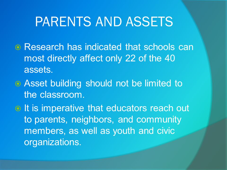 PARENTS AND ASSETS  Research has indicated that schools can most directly affect only 22 of the 40 assets.