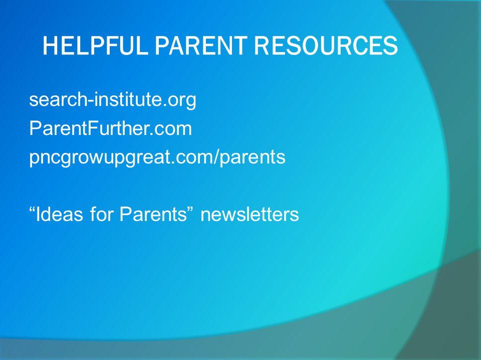 HELPFUL PARENT RESOURCES search-institute.org ParentFurther.com pncgrowupgreat.com/parents Ideas for Parents newsletters
