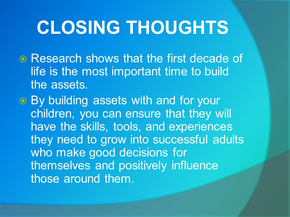CLOSING THOUGHTS  Research shows that the first decade of life is the most important time to build the assets.