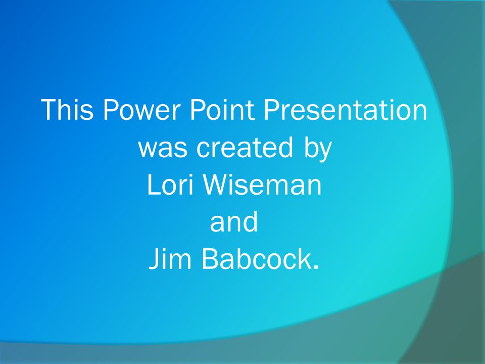This Power Point Presentation was created by Lori Wiseman and Jim Babcock.