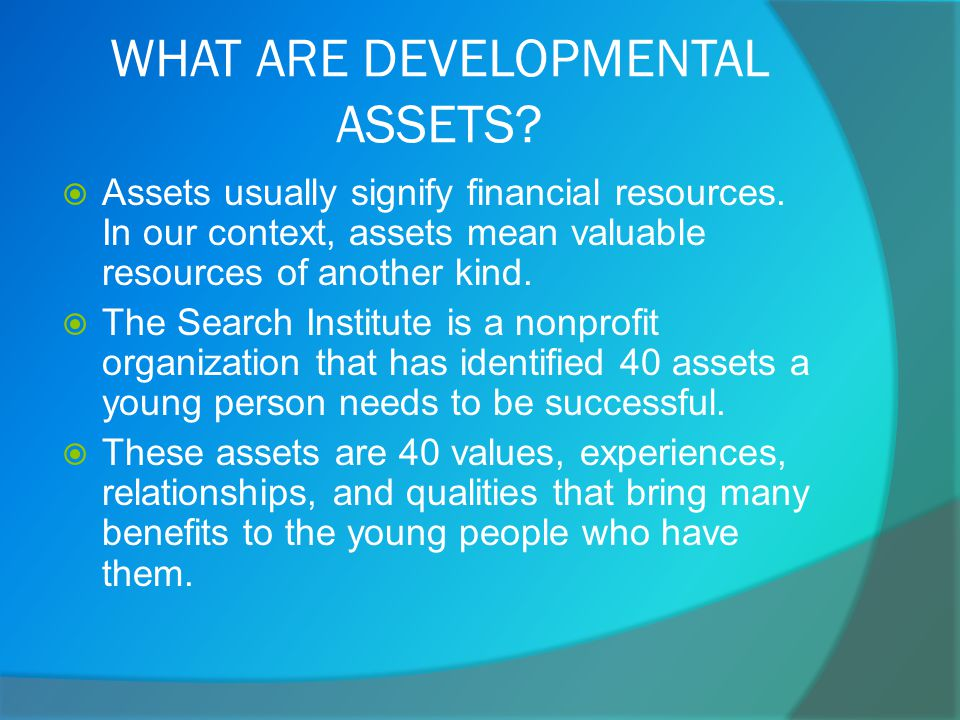 WHAT ARE DEVELOPMENTAL ASSETS.  Assets usually signify financial resources.