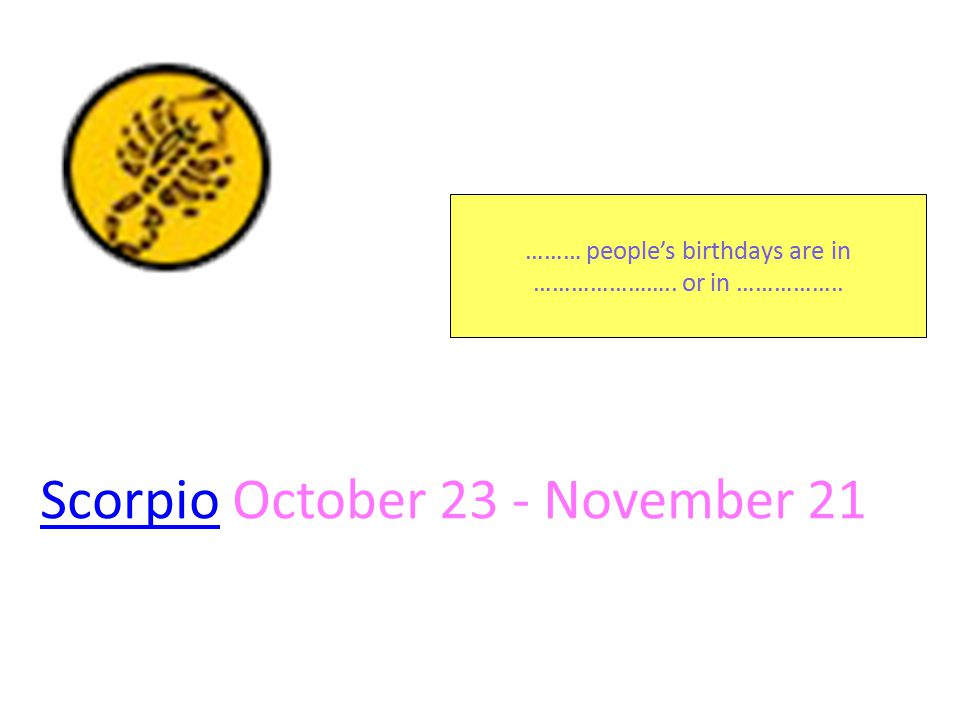 ScorpioScorpio October 23 - November 21 ……… people's birthdays are in ………………….. or in ……………..