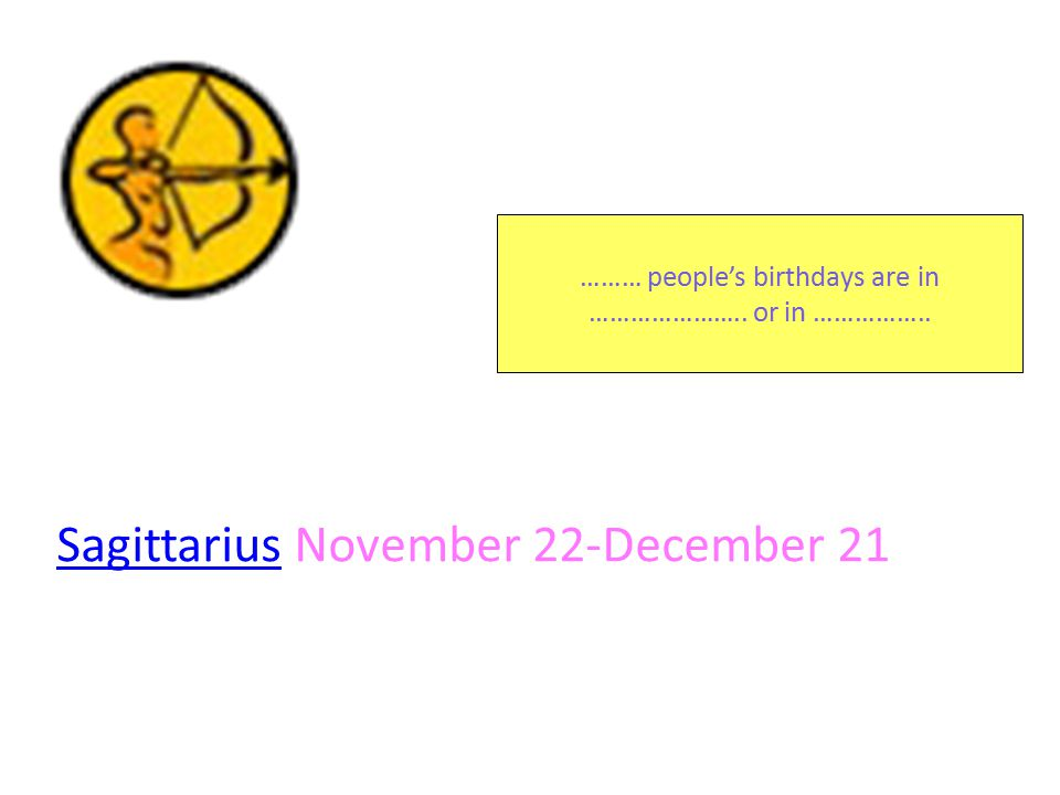 SagittariusSagittarius November 22-December 21 ……… people's birthdays are in …………………..