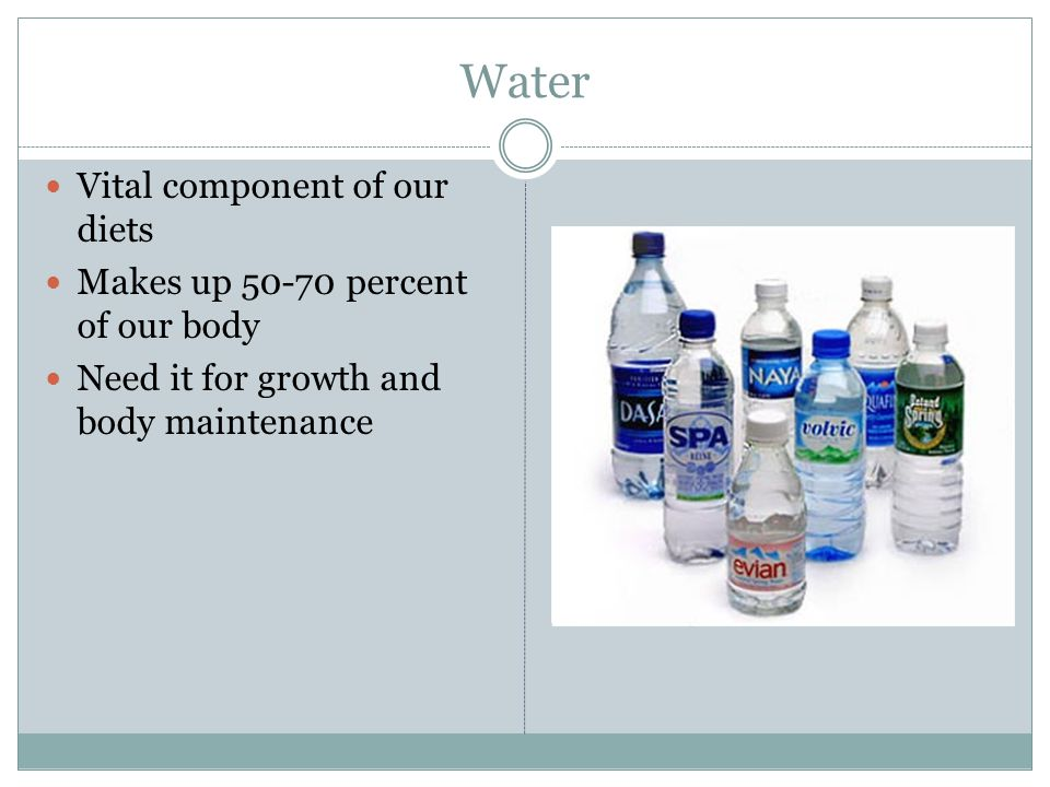 Water Vital component of our diets Makes up percent of our body Need it for growth and body maintenance