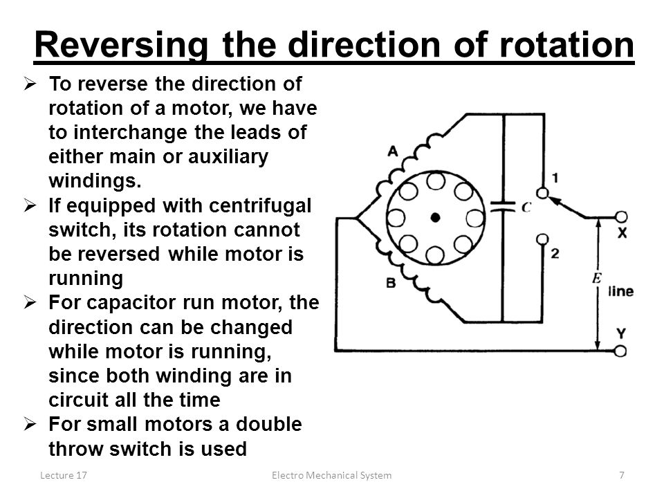 Lecture 17Electro Mechanical System7 Reversing the direction of rotation  To reverse the direction of rotation of a motor, we have to interchange the leads of either main or auxiliary windings.