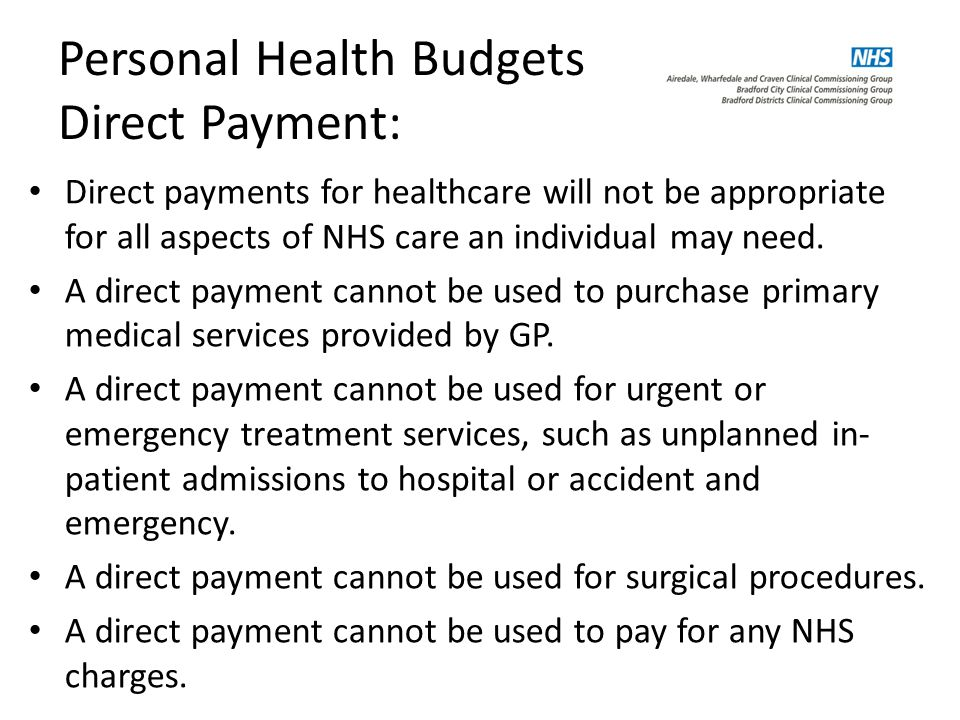 Personal Health Budgets Direct Payment: Direct payments for healthcare will not be appropriate for all aspects of NHS care an individual may need.