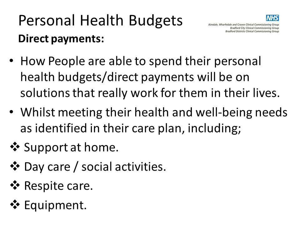 Personal Health Budgets Direct payments: How People are able to spend their personal health budgets/direct payments will be on solutions that really work for them in their lives.