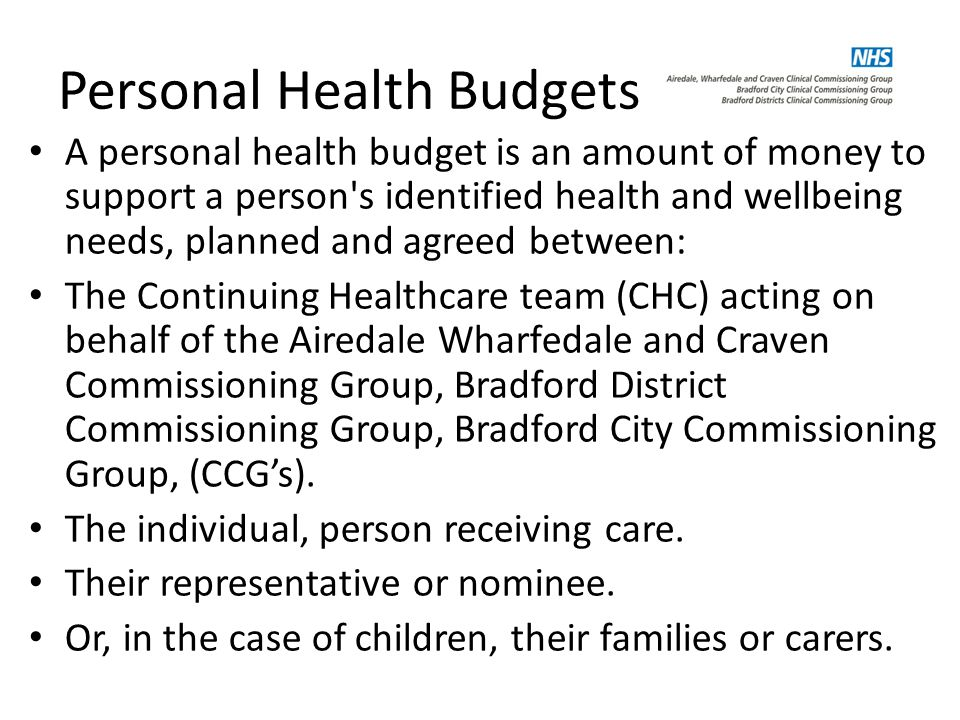 Personal Health Budgets A personal health budget is an amount of money to support a person s identified health and wellbeing needs, planned and agreed between: The Continuing Healthcare team (CHC) acting on behalf of the Airedale Wharfedale and Craven Commissioning Group, Bradford District Commissioning Group, Bradford City Commissioning Group, (CCG's).