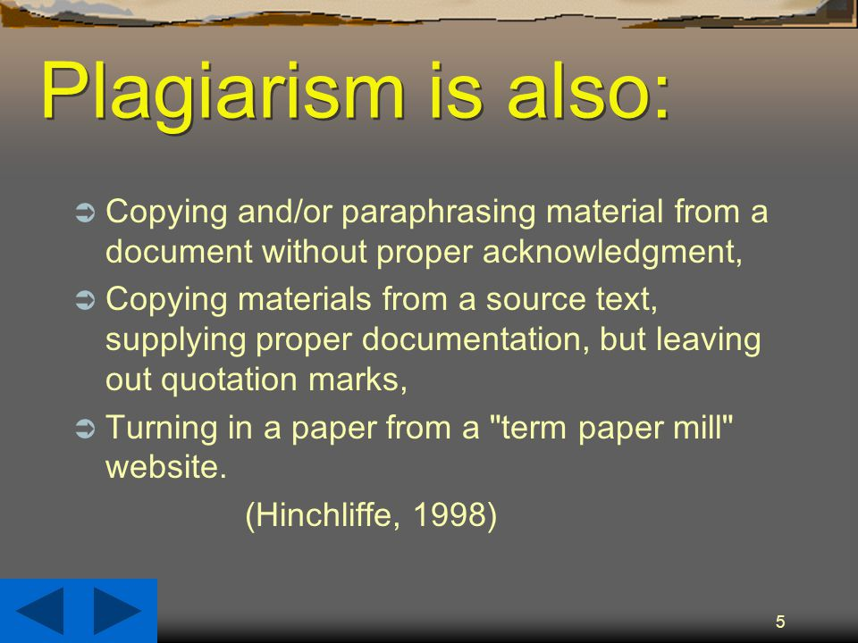 5 Plagiarism is also:  Copying and/or paraphrasing material from a document without proper acknowledgment,  Copying materials from a source text, supplying proper documentation, but leaving out quotation marks,  Turning in a paper from a term paper mill website.