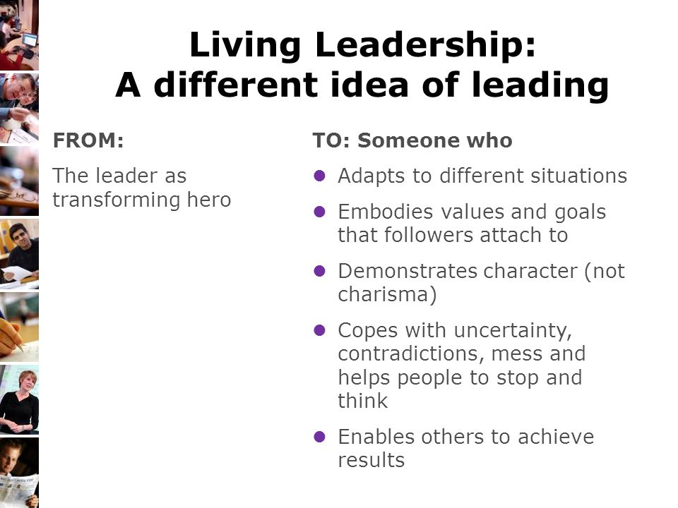 Living Leadership: A different idea of leading TO: Someone who Adapts to different situations Embodies values and goals that followers attach to Demon