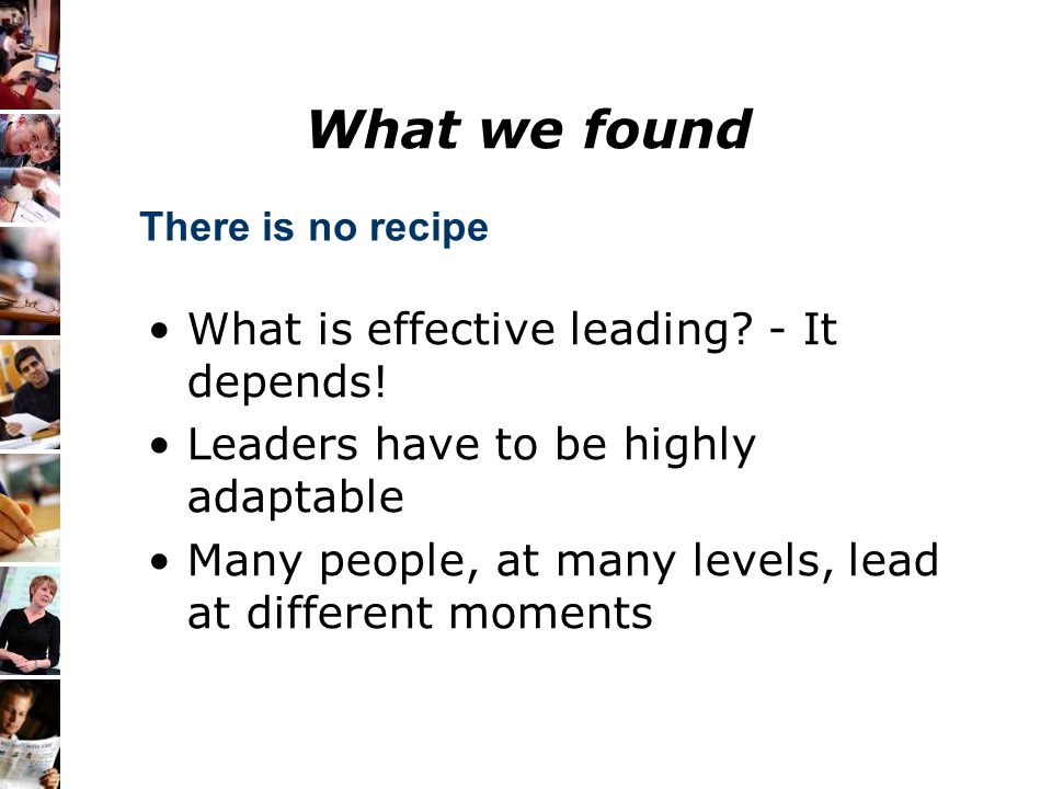 What is effective leading? - It depends! Leaders have to be highly adaptable Many people, at many levels, lead at different moments There is no recipe