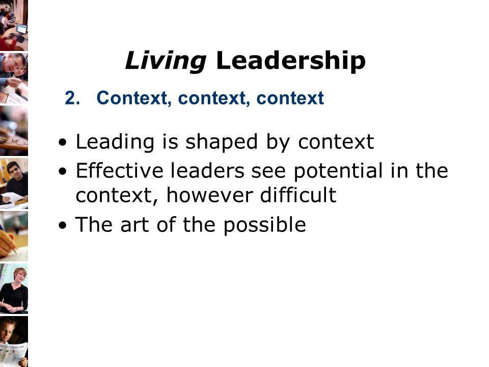 Living Leadership Leading is shaped by context Effective leaders see potential in the context, however difficult The art of the possible 2. Context, c
