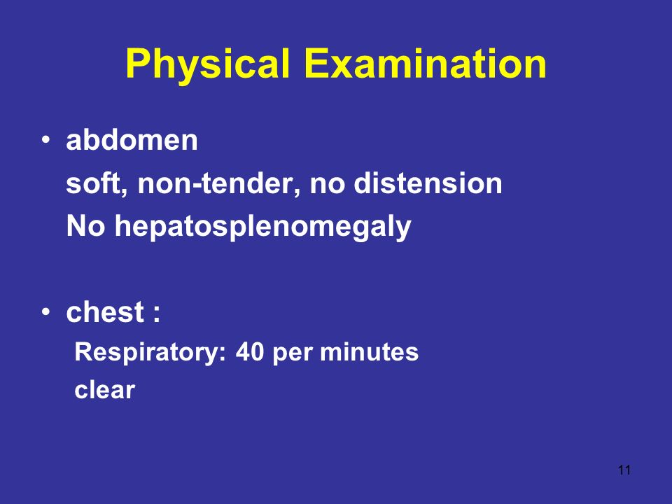 11 Physical Examination abdomen soft, non-tender, no distension No hepatosplenomegaly chest : Respiratory: 40 per minutes clear