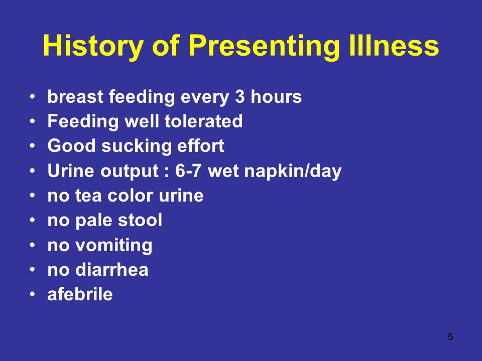 5 History of Presenting Illness breast feeding every 3 hours Feeding well tolerated Good sucking effort Urine output : 6-7 wet napkin/day no tea color urine no pale stool no vomiting no diarrhea afebrile