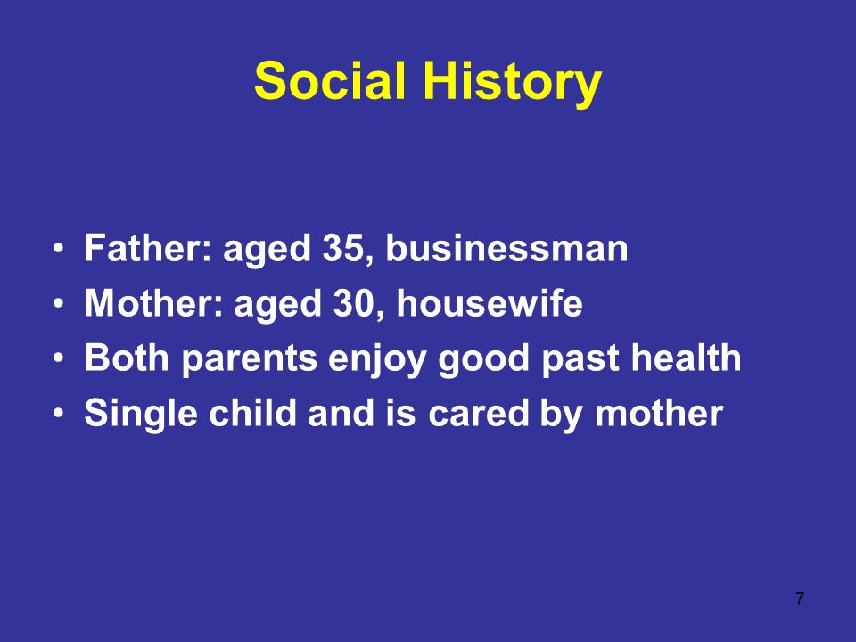 7 Social History Father: aged 35, businessman Mother: aged 30, housewife Both parents enjoy good past health Single child and is cared by mother