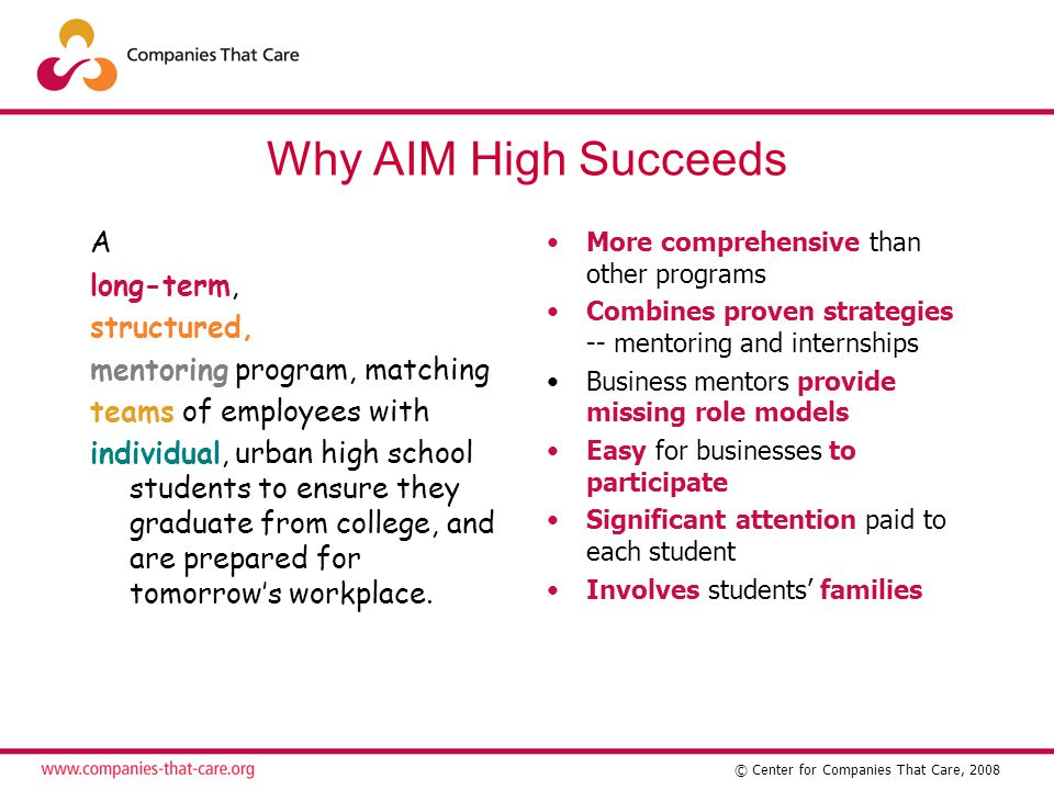 © Center for Companies That Care, 2008 Why AIM High Succeeds A long-term, structured, mentoring program, matching teams of employees with individual, urban high school students to ensure they graduate from college, and are prepared for tomorrow's workplace.