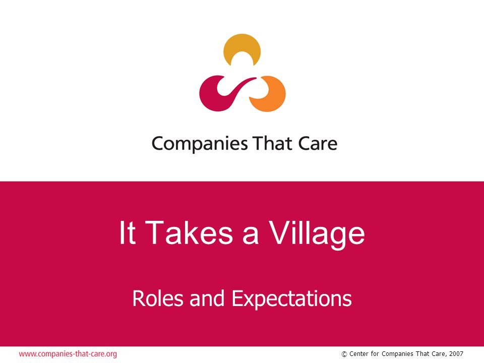 © Center for Companies That Care, 2007 It Takes a Village Roles and Expectations