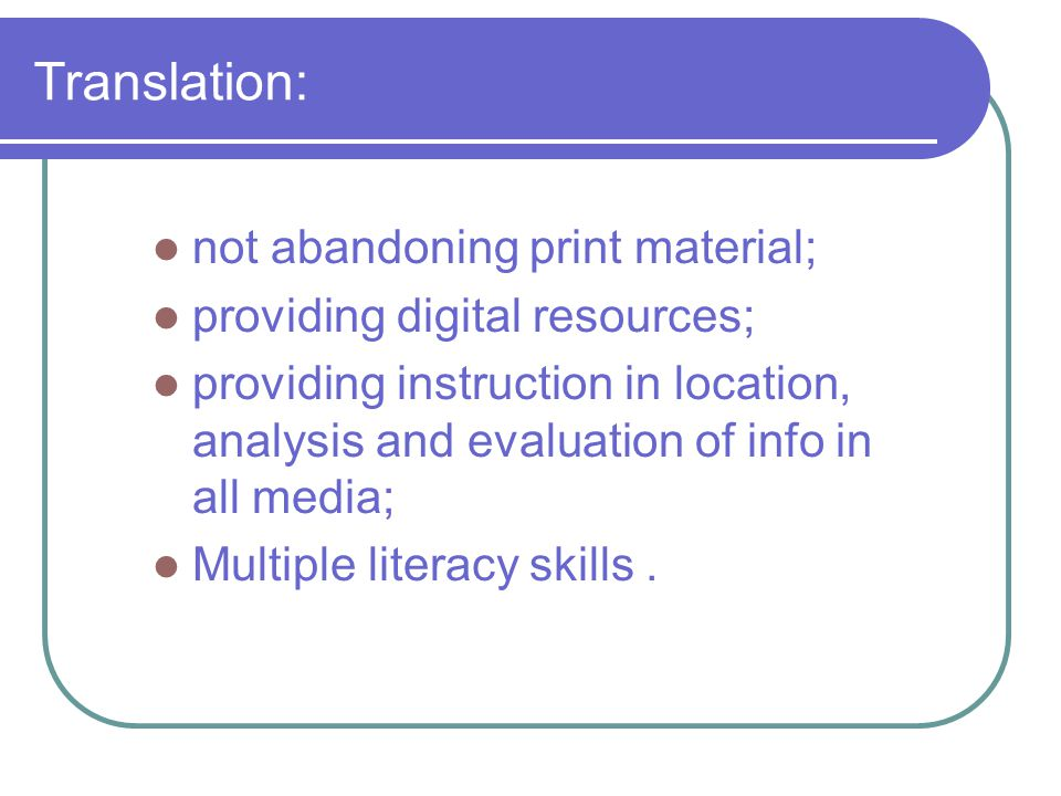 Translation: not abandoning print material; providing digital resources; providing instruction in location, analysis and evaluation of info in all media; Multiple literacy skills.