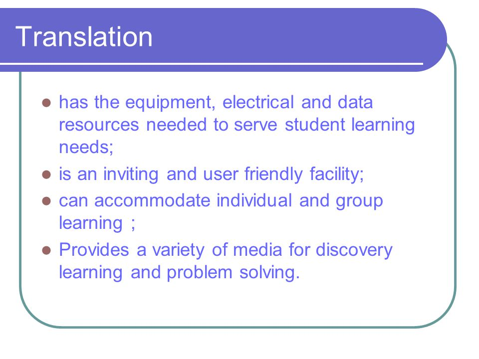 Translation has the equipment, electrical and data resources needed to serve student learning needs; is an inviting and user friendly facility; can accommodate individual and group learning ; Provides a variety of media for discovery learning and problem solving.
