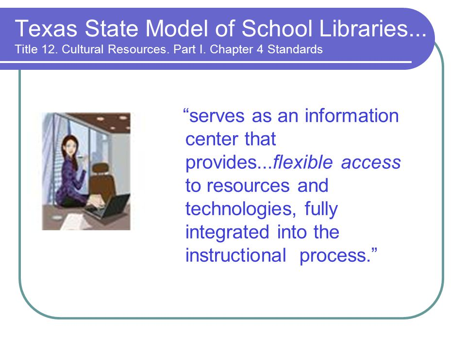 serves as an information center that provides...flexible access to resources and technologies, fully integrated into the instructional process. Texas State Model of School Libraries...