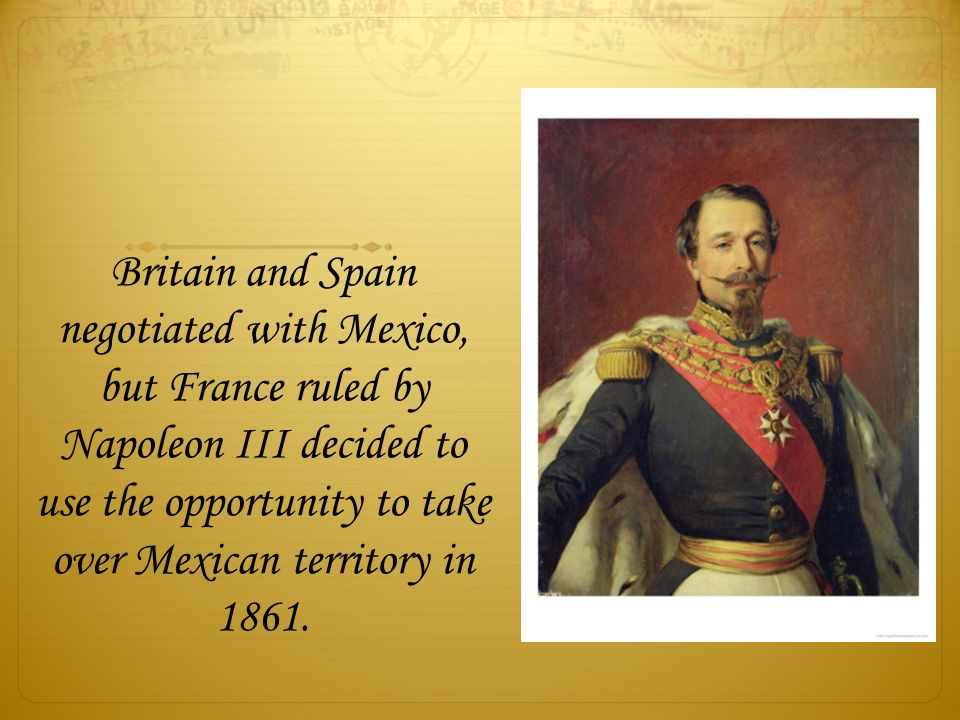 Britain and Spain negotiated with Mexico, but France ruled by Napoleon III decided to use the opportunity to take over Mexican territory in 1861.