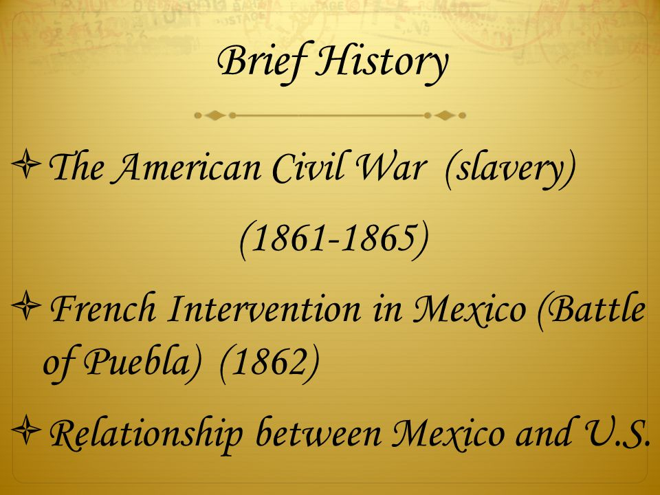 Brief History  The American Civil War (slavery) ( )  French Intervention in Mexico (Battle of Puebla) (1862)  Relationship between Mexico and U.S.