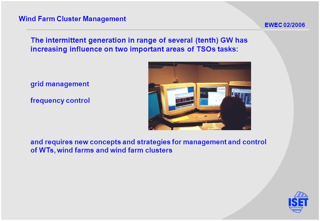 EWEC 02/2006 The intermittent generation in range of several (tenth) GW has increasing influence on two important areas of TSOs tasks: Wind Farm Cluster Management grid management frequency control and requires new concepts and strategies for management and control of WTs, wind farms and wind farm clusters