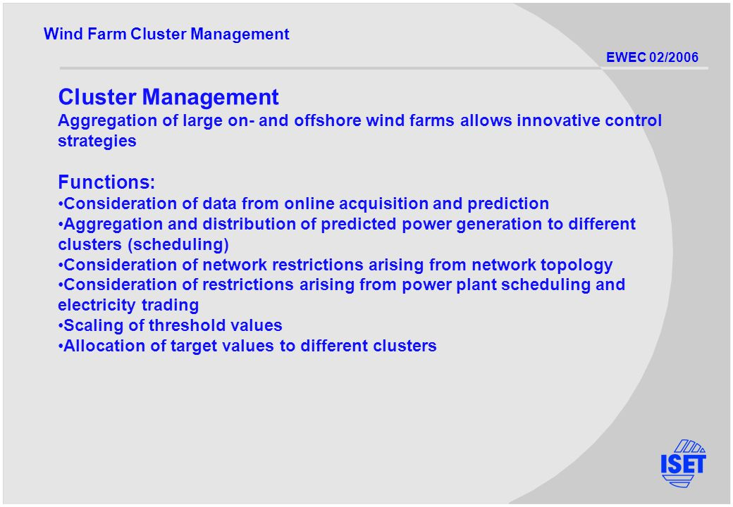 EWEC 02/2006 Cluster Management Aggregation of large on- and offshore wind farms allows innovative control strategies Functions: Consideration of data from online acquisition and prediction Aggregation and distribution of predicted power generation to different clusters (scheduling) Consideration of network restrictions arising from network topology Consideration of restrictions arising from power plant scheduling and electricity trading Scaling of threshold values Allocation of target values to different clusters Wind Farm Cluster Management