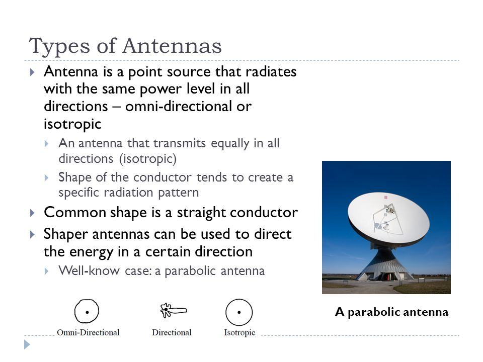 Types of Antennas  Antenna is a point source that radiates with the same power level in all directions – omni-directional or isotropic  An antenna that transmits equally in all directions (isotropic)  Shape of the conductor tends to create a specific radiation pattern  Common shape is a straight conductor  Shaper antennas can be used to direct the energy in a certain direction  Well-know case: a parabolic antenna A parabolic antenna