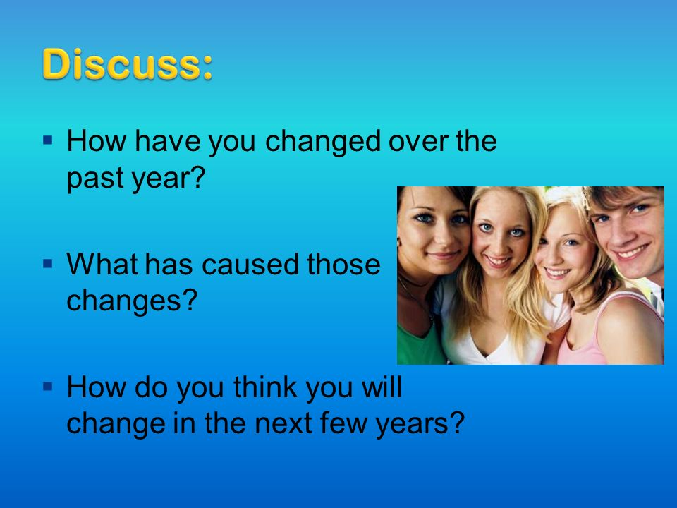  How have you changed over the past year.  What has caused those changes.