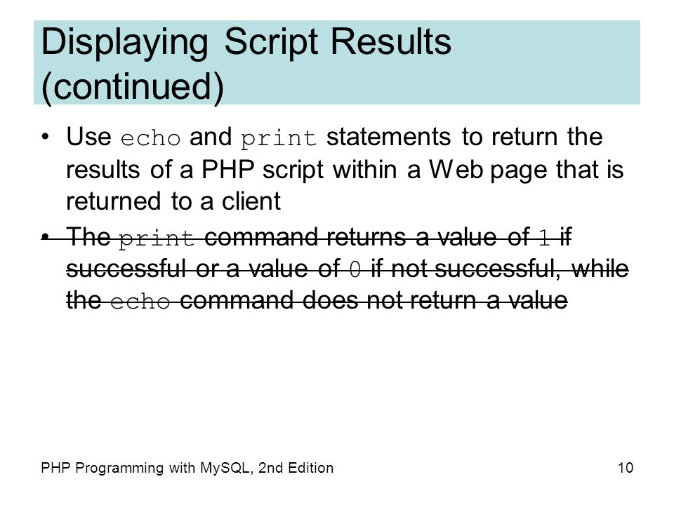 10PHP Programming with MySQL, 2nd Edition Displaying Script Results (continued) Use echo and print statements to return the results of a PHP script within a Web page that is returned to a client The print command returns a value of 1 if successful or a value of 0 if not successful, while the echo command does not return a value