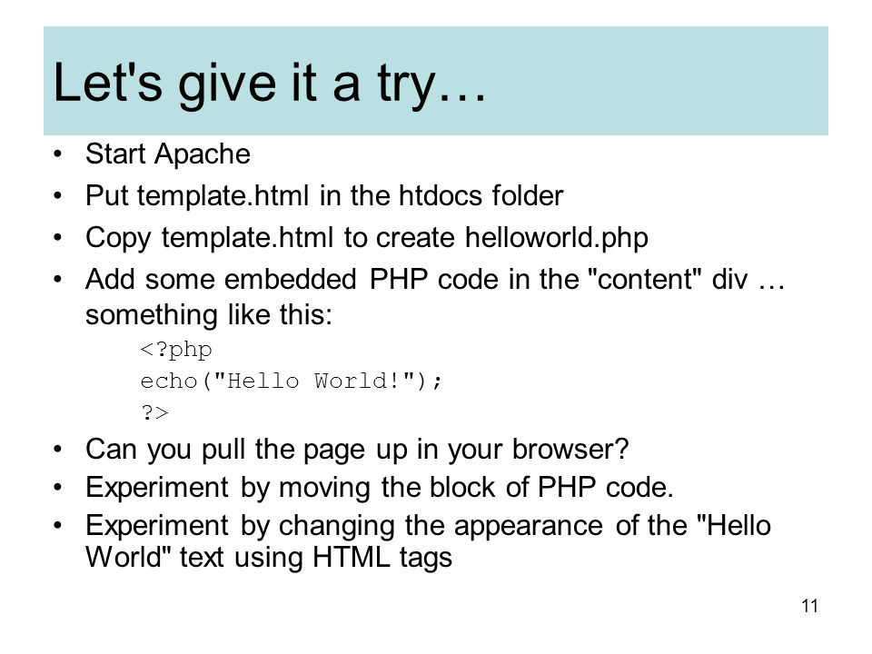 Let s give it a try… Start Apache Put template.html in the htdocs folder Copy template.html to create helloworld.php Add some embedded PHP code in the content div … something like this: < php echo( Hello World! ); > Can you pull the page up in your browser.