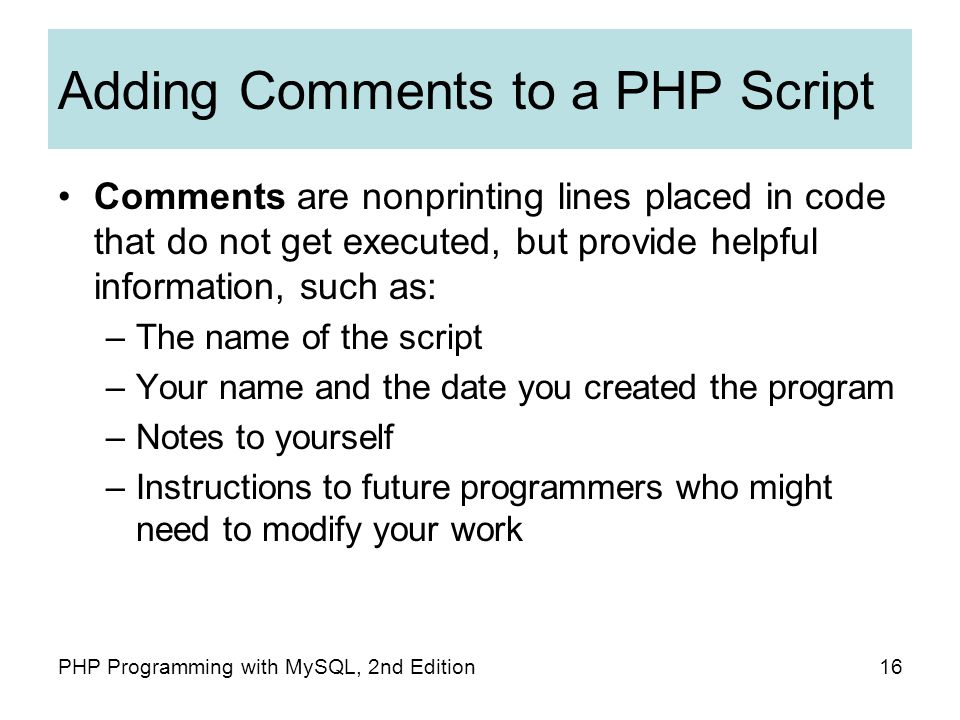 16PHP Programming with MySQL, 2nd Edition Adding Comments to a PHP Script Comments are nonprinting lines placed in code that do not get executed, but provide helpful information, such as: –The name of the script –Your name and the date you created the program –Notes to yourself –Instructions to future programmers who might need to modify your work