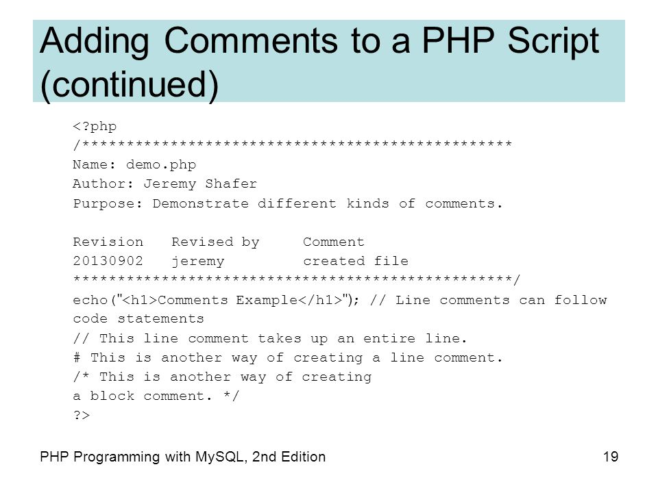 19PHP Programming with MySQL, 2nd Edition Adding Comments to a PHP Script (continued) < php /************************************************* Name: demo.php Author: Jeremy Shafer Purpose: Demonstrate different kinds of comments.