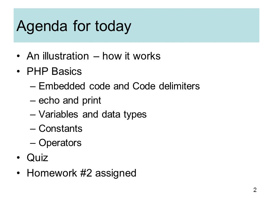 2 Agenda for today An illustration – how it works PHP Basics –Embedded code and Code delimiters –echo and print –Variables and data types –Constants –Operators Quiz Homework #2 assigned