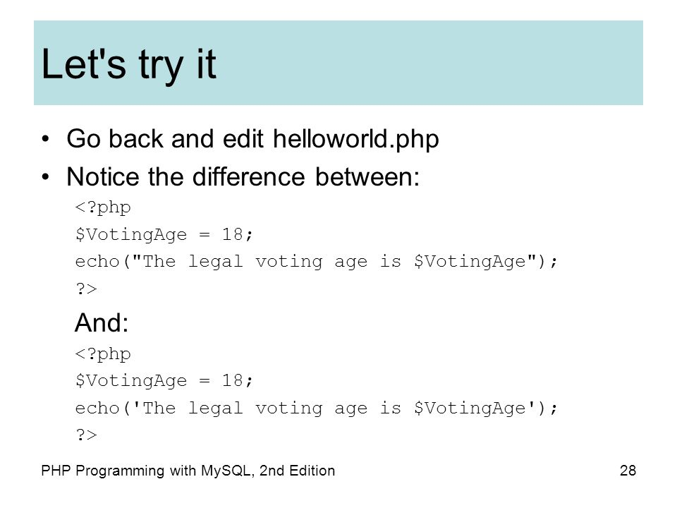 Let s try it Go back and edit helloworld.php Notice the difference between: < php $VotingAge = 18; echo( The legal voting age is $VotingAge ); > And: < php $VotingAge = 18; echo( The legal voting age is $VotingAge ); > 28PHP Programming with MySQL, 2nd Edition