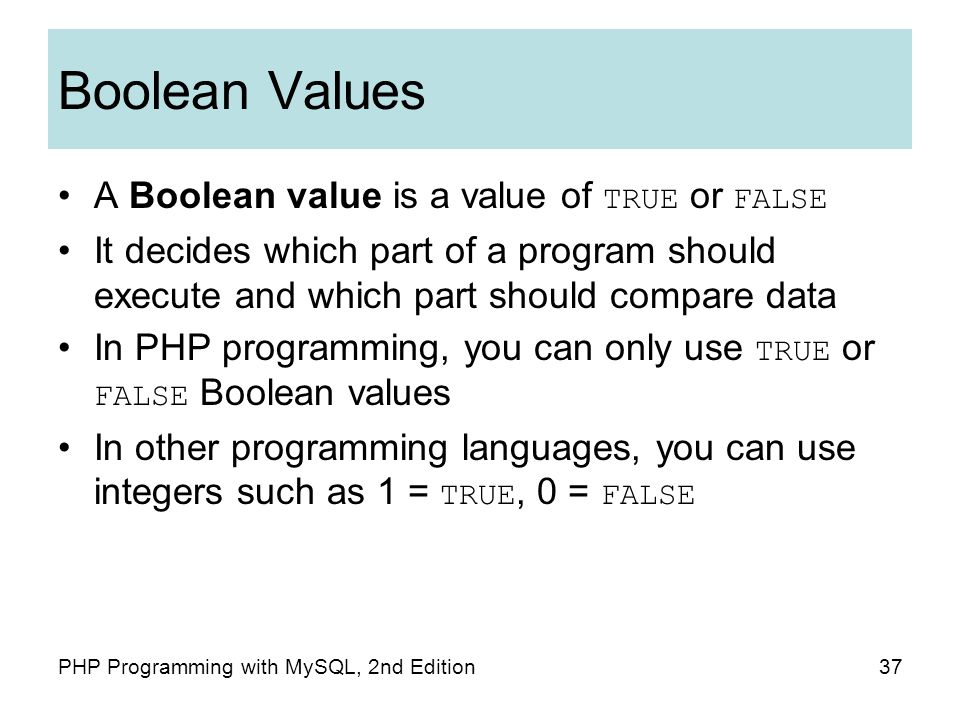 37PHP Programming with MySQL, 2nd Edition Boolean Values A Boolean value is a value of TRUE or FALSE It decides which part of a program should execute and which part should compare data In PHP programming, you can only use TRUE or FALSE Boolean values In other programming languages, you can use integers such as 1 = TRUE, 0 = FALSE