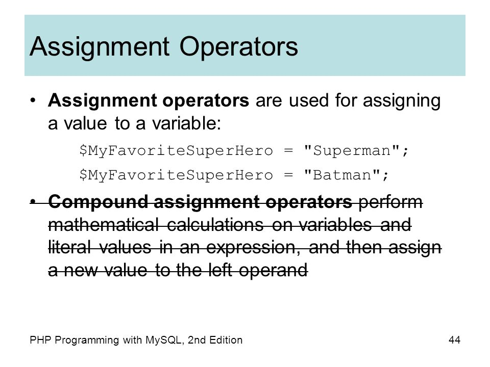 44PHP Programming with MySQL, 2nd Edition Assignment Operators Assignment operators are used for assigning a value to a variable: $MyFavoriteSuperHero = Superman ; $MyFavoriteSuperHero = Batman ; Compound assignment operators perform mathematical calculations on variables and literal values in an expression, and then assign a new value to the left operand
