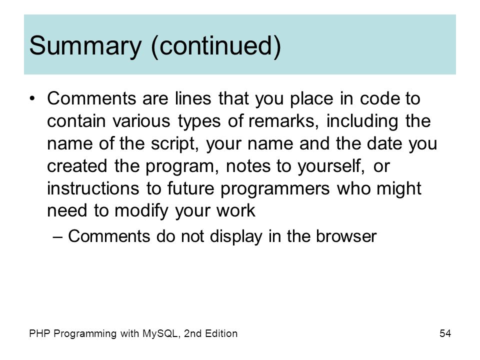 54PHP Programming with MySQL, 2nd Edition Summary (continued) Comments are lines that you place in code to contain various types of remarks, including the name of the script, your name and the date you created the program, notes to yourself, or instructions to future programmers who might need to modify your work –Comments do not display in the browser