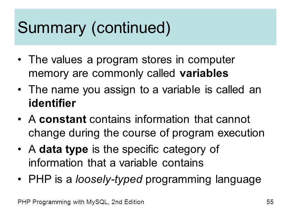 55PHP Programming with MySQL, 2nd Edition Summary (continued) The values a program stores in computer memory are commonly called variables The name you assign to a variable is called an identifier A constant contains information that cannot change during the course of program execution A data type is the specific category of information that a variable contains PHP is a loosely-typed programming language
